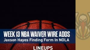 Week 13 NBA Waiver Wire Adds: Jaxson Hayes Finding Form In New Orleans