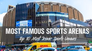 Top 10 Famous Sports Arenas: Most Iconic Sports Venues