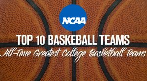 Top 10 College Basketball Teams of All-Time