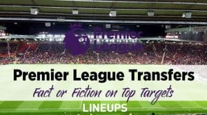 Fact or Fiction on the Top Transfer Target for Each of the Premier League's Top Six Sides