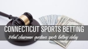 Connecticut Tribal Chairman Questions Sports Betting Delay