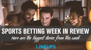 Sports Betting Week in Review: Here are the Biggest Stories From This Week